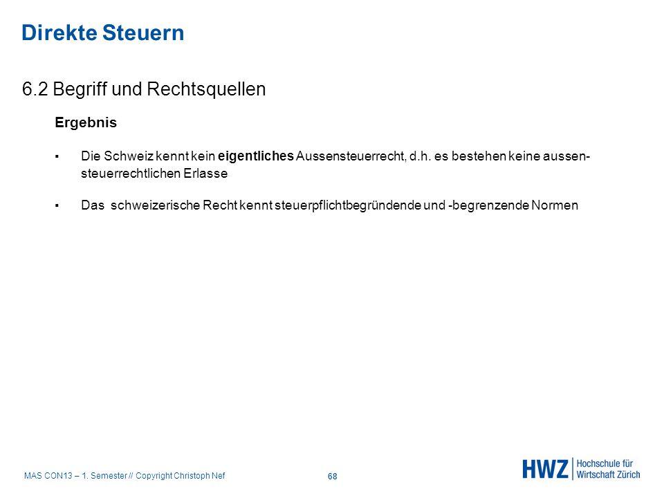 MAS CON13 – 1. Semester // Copyright Christoph Nef 6.2 Begriff und Rechtsquellen Direkte Steuern 68 Ergebnis Die Schweiz kennt kein eigentliches Ausse