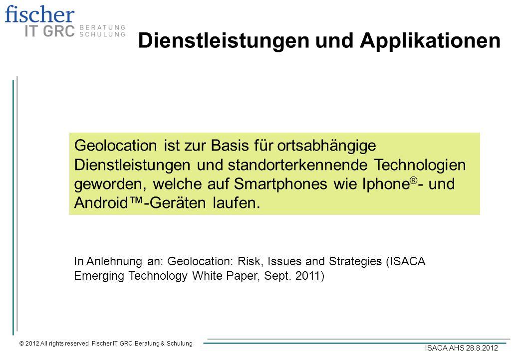 © 2012 All rights reserved Fischer IT GRC Beratung & Schulung ISACA AHS 28.8.2012 Dienstleistungen und Applikationen Geolocation ist zur Basis für ort