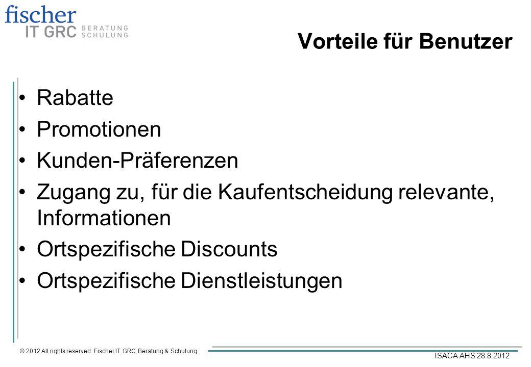 © 2012 All rights reserved Fischer IT GRC Beratung & Schulung ISACA AHS 28.8.2012 Vorteile für Benutzer Rabatte Promotionen Kunden-Präferenzen Zugang