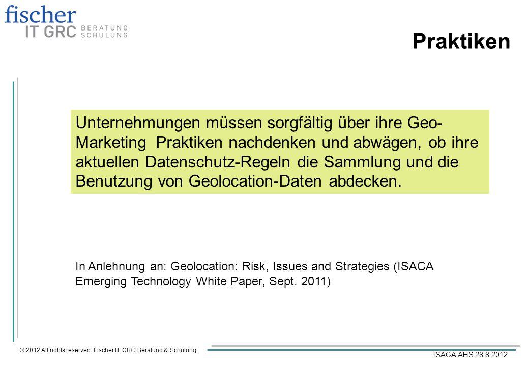 © 2012 All rights reserved Fischer IT GRC Beratung & Schulung ISACA AHS 28.8.2012 Praktiken Unternehmungen müssen sorgfältig über ihre Geo- Marketing