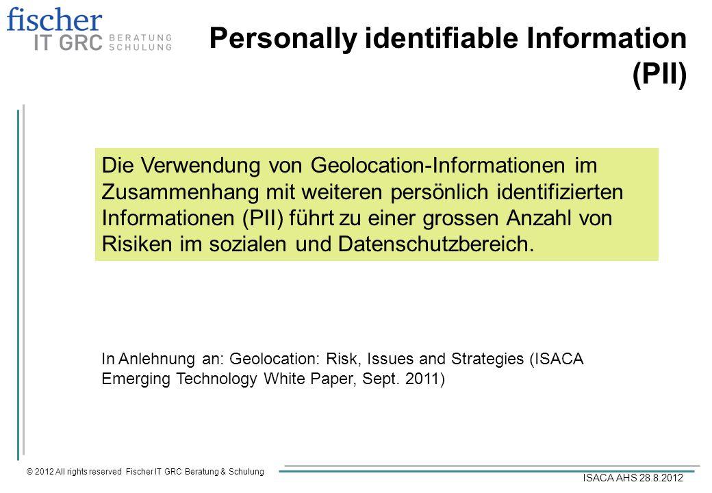 © 2012 All rights reserved Fischer IT GRC Beratung & Schulung ISACA AHS 28.8.2012 Personally identifiable Information (PII) Die Verwendung von Geoloca