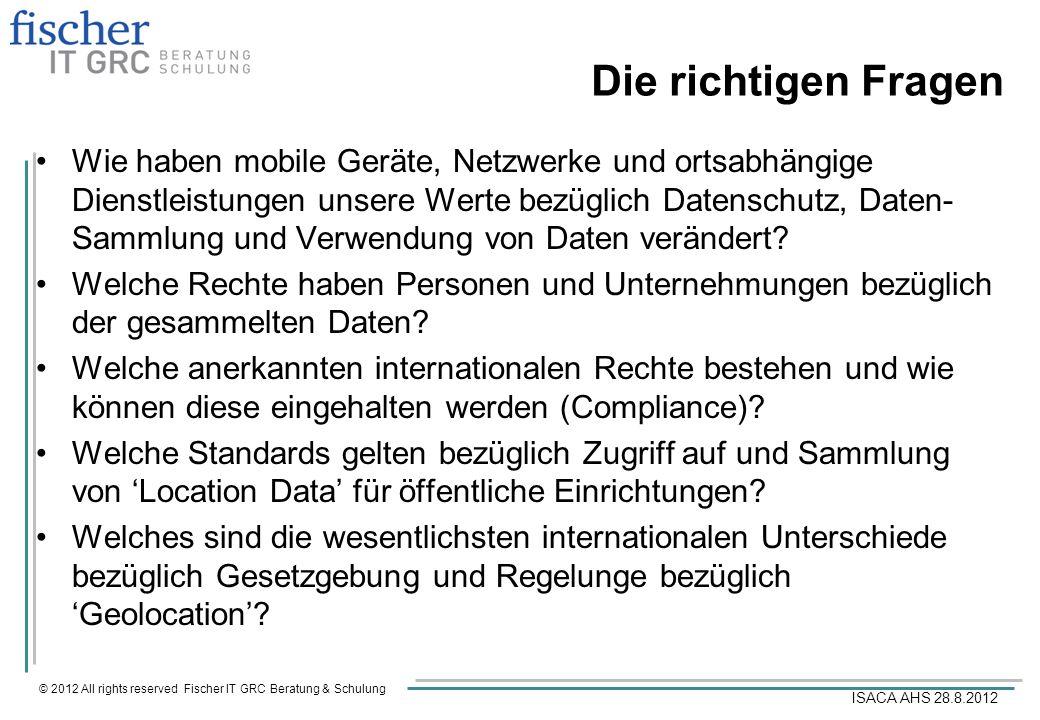 © 2012 All rights reserved Fischer IT GRC Beratung & Schulung ISACA AHS 28.8.2012 Die richtigen Fragen Wie haben mobile Geräte, Netzwerke und ortsabhä