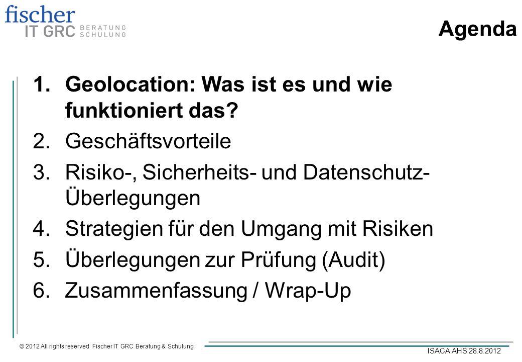 © 2012 All rights reserved Fischer IT GRC Beratung & Schulung ISACA AHS 28.8.2012 Agenda 1.Geolocation: Was ist es und wie funktioniert das.