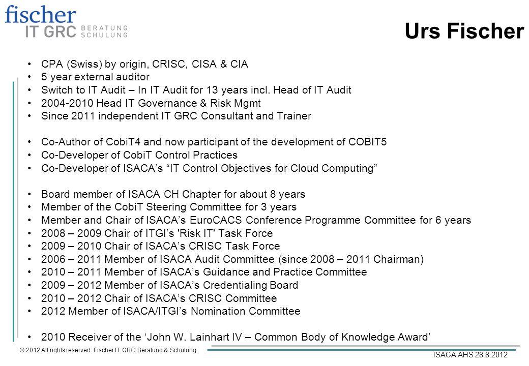© 2012 All rights reserved Fischer IT GRC Beratung & Schulung ISACA AHS 28.8.2012 Urs Fischer CPA (Swiss) by origin, CRISC, CISA & CIA 5 year external
