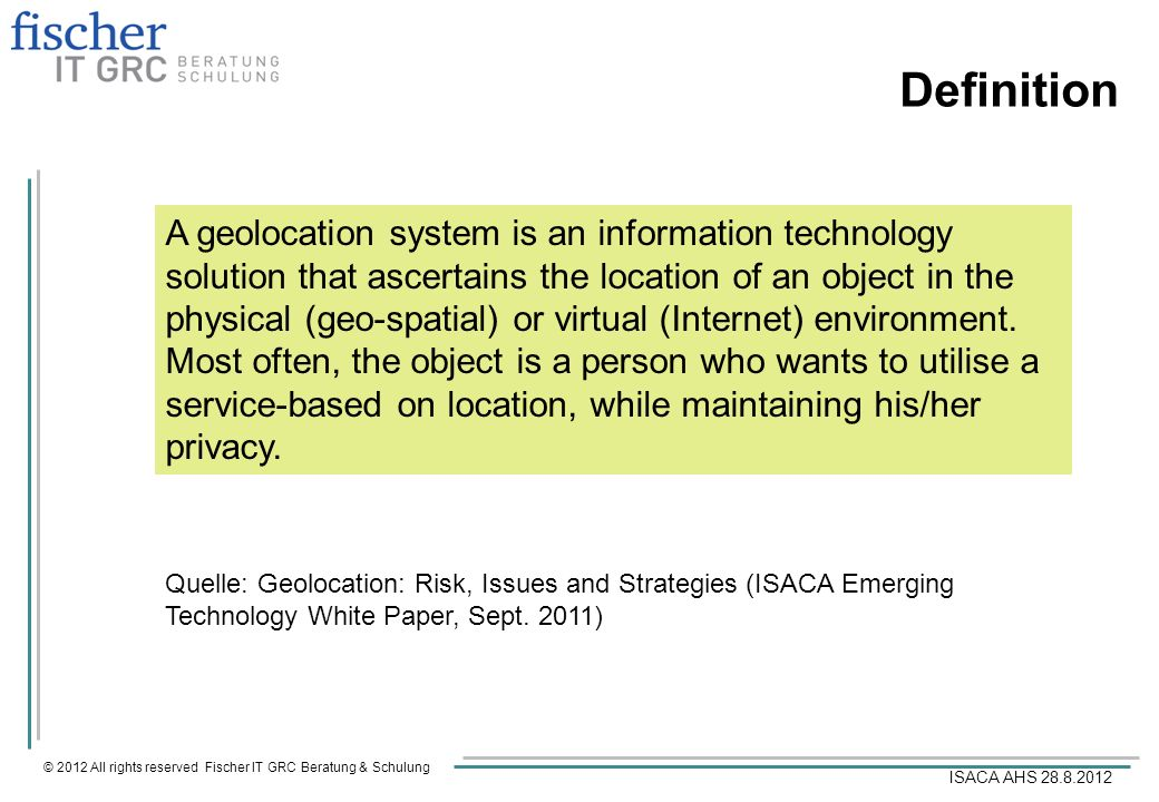© 2012 All rights reserved Fischer IT GRC Beratung & Schulung ISACA AHS 28.8.2012 Definition A geolocation system is an information technology solutio
