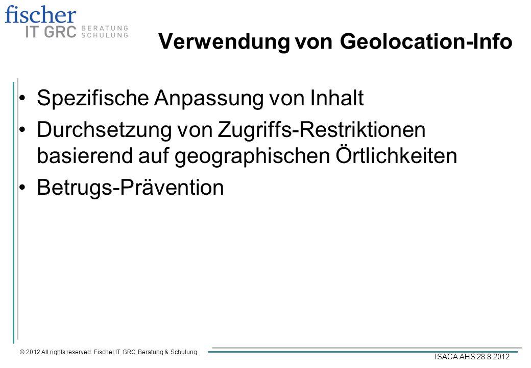 © 2012 All rights reserved Fischer IT GRC Beratung & Schulung ISACA AHS 28.8.2012 Verwendung von Geolocation-Info Spezifische Anpassung von Inhalt Dur
