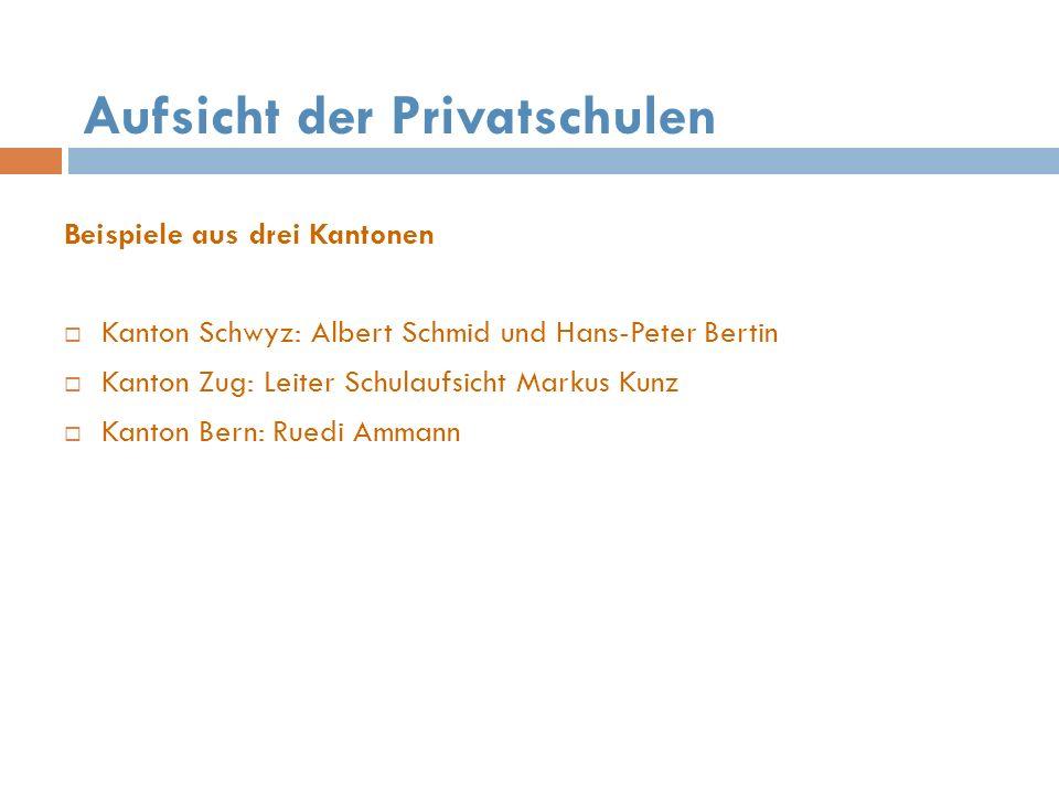 Aufsicht der Privatschulen Beispiele aus drei Kantonen Kanton Schwyz: Albert Schmid und Hans-Peter Bertin Kanton Zug: Leiter Schulaufsicht Markus Kunz