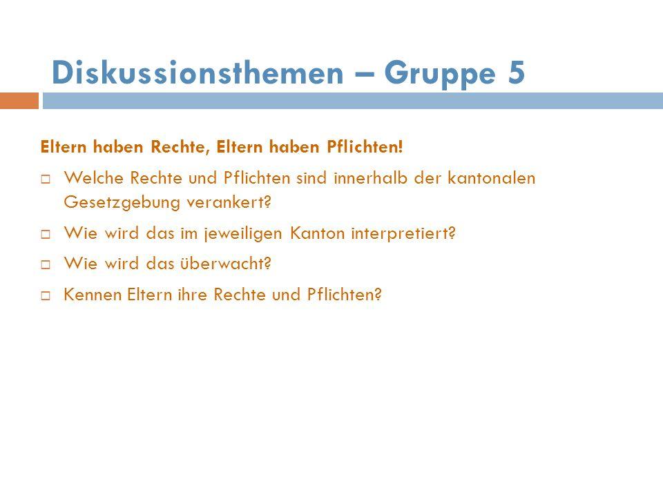 Diskussionsthemen – Gruppe 5 Eltern haben Rechte, Eltern haben Pflichten! Welche Rechte und Pflichten sind innerhalb der kantonalen Gesetzgebung veran