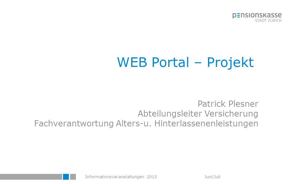 Informationsveranstaltungen 2013 Juni/Juli WEB Portal – Projekt Patrick Plesner Abteilungsleiter Versicherung Fachverantwortung Alters-u. Hinterlassen