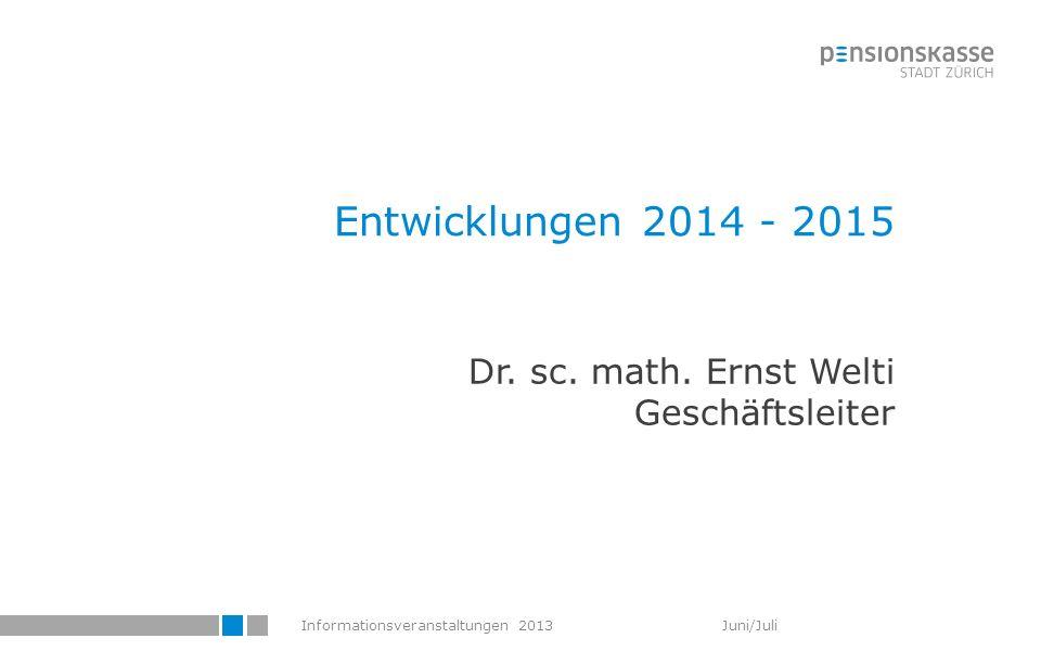 Informationsveranstaltungen 2013 Juni/Juli Entwicklungen 2014 - 2015 Dr. sc. math. Ernst Welti Geschäftsleiter