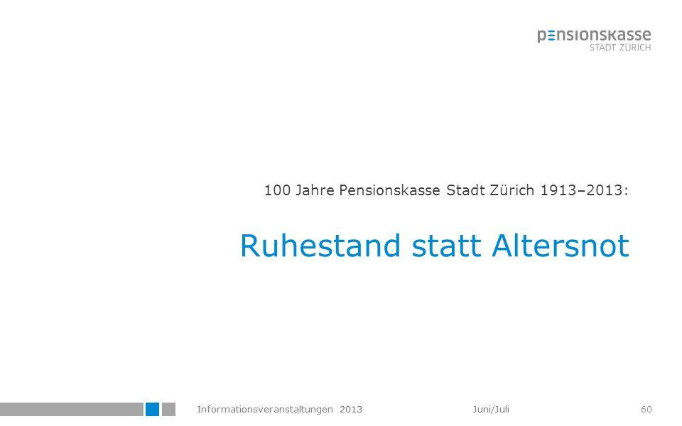 Informationsveranstaltungen 2013 Juni/Juli 60 100 Jahre Pensionskasse Stadt Zürich 1913–2013: Ruhestand statt Altersnot