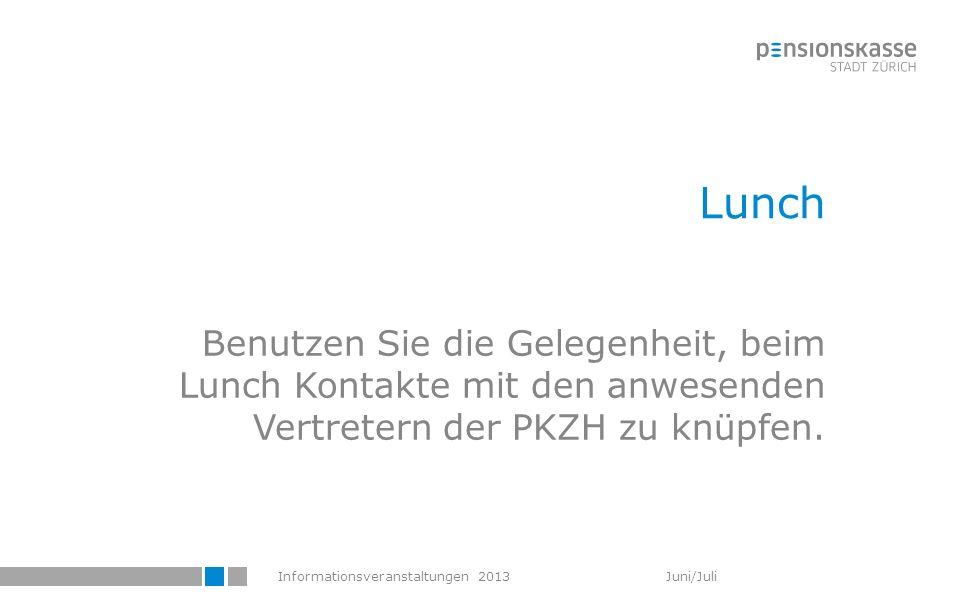 Informationsveranstaltungen 2013 Juni/Juli Lunch Benutzen Sie die Gelegenheit, beim Lunch Kontakte mit den anwesenden Vertretern der PKZH zu knüpfen.