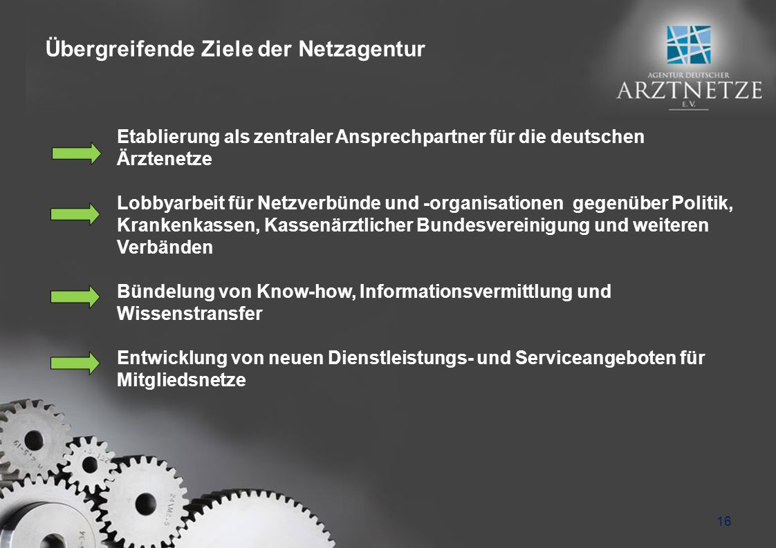 Übergreifende Ziele der Netzagentur 16 Etablierung als zentraler Ansprechpartner für die deutschen Ärztenetze Lobbyarbeit für Netzverbünde und -organisationen gegenüber Politik, Krankenkassen, Kassenärztlicher Bundesvereinigung und weiteren Verbänden Bündelung von Know-how, Informationsvermittlung und Wissenstransfer Entwicklung von neuen Dienstleistungs- und Serviceangeboten für Mitgliedsnetze