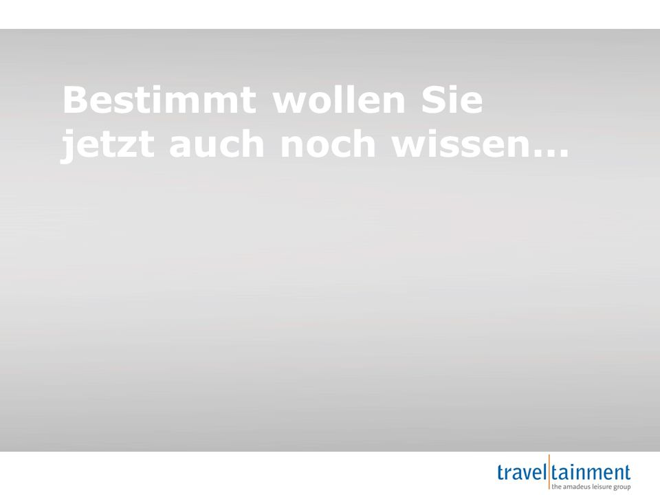 © 2013 TravelTainment Kampagnensteuerung Bestimmt wollen Sie jetzt auch noch wissen...