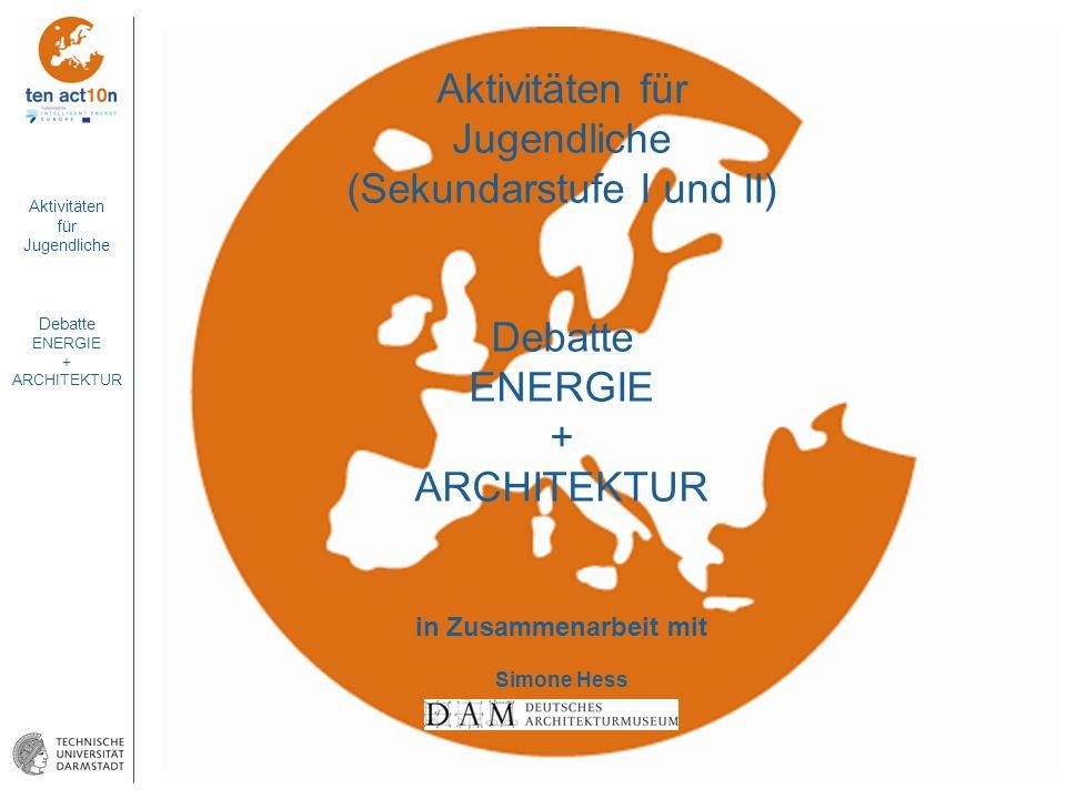 Aktivitäten für Jugendliche Debatte ENERGIE + ARCHITEKTUR Aktivitäten für Jugendliche (Sekundarstufe I und II) Debatte ENERGIE + ARCHITEKTUR in Zusamm