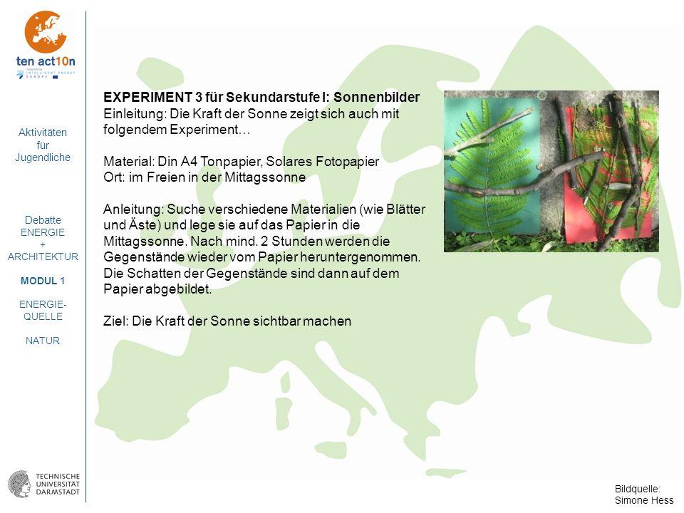 Aktivitäten für Jugendliche Debatte ENERGIE + ARCHITEKTUR MODUL 1 ENERGIE- QUELLE NATUR EXPERIMENT 3 für Sekundarstufe I: Sonnenbilder Einleitung: Die