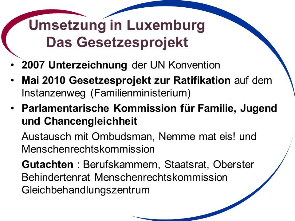 Umsetzung in Luxemburg Das Gesetzesprojekt 2007 Unterzeichnung der UN Konvention Mai 2010 Gesetzesprojekt zur Ratifikation auf dem Instanzenweg (Familienministerium) Parlamentarische Kommission für Familie, Jugend und Chancengleichheit Austausch mit Ombudsman, Nemme mat eis.