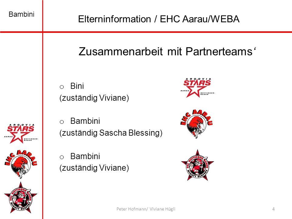 Bambini 4Peter Hofmann/ Viviane Hügli Zusammenarbeit mit Partnerteams o Bini (zuständig Viviane) o Bambini (zuständig Sascha Blessing) o Bambini (zuständig Viviane) Elterninformation / EHC Aarau/WEBA