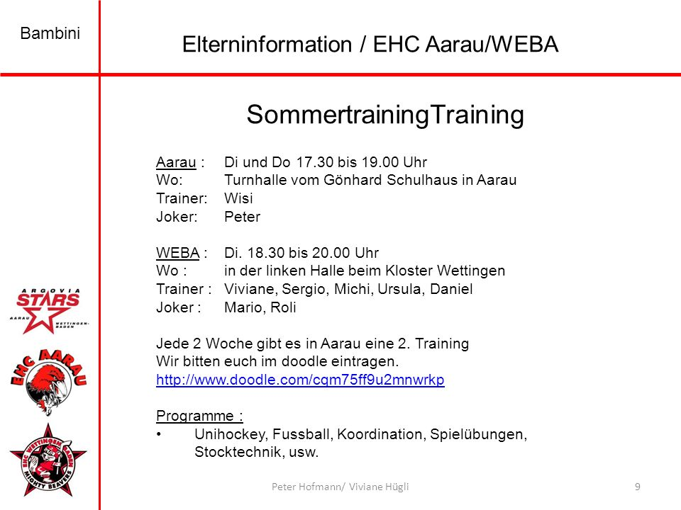 Bambini 9Peter Hofmann/ Viviane Hügli SommertrainingTraining Elterninformation / EHC Aarau/WEBA Aarau : Di und Do 17.30 bis 19.00 Uhr Wo:Turnhalle vom Gönhard Schulhaus in Aarau Trainer:Wisi Joker:Peter WEBA : Di.