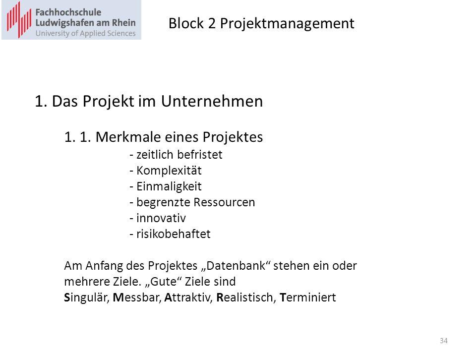 Block 2 Projektmanagement 34 1. Das Projekt im Unternehmen 1. 1. Merkmale eines Projektes - zeitlich befristet - Komplexität - Einmaligkeit - begrenzt