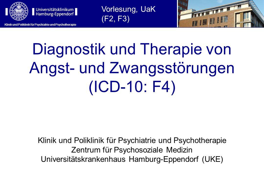 Klinik und Poliklinik für Psychiatrie und Psychotherapie Diagnostik und Therapie von Angst- und Zwangsstörungen (ICD-10: F4) Klinik und Poliklinik für Psychiatrie und Psychotherapie Zentrum für Psychosoziale Medizin Universitätskrankenhaus Hamburg-Eppendorf (UKE) Klinik und Poliklinik für Psychiatrie und Psychotherapie Vorlesung, UaK (F2, F3)