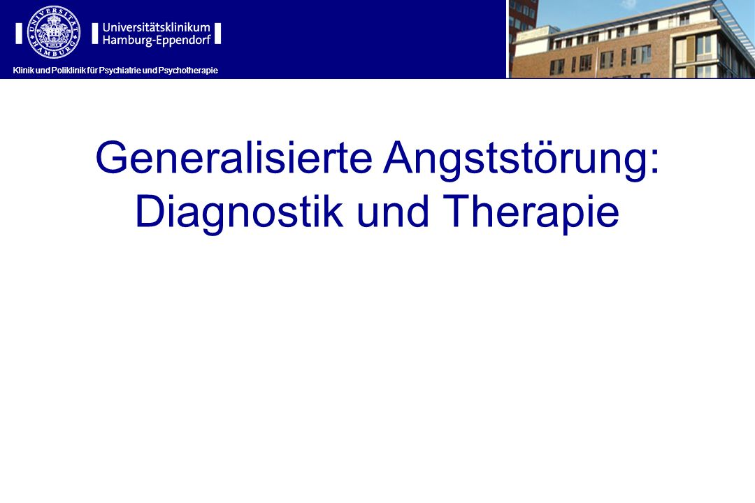 Klinik und Poliklinik für Psychiatrie und Psychotherapie Generalisierte Angststörung: Diagnostik und Therapie