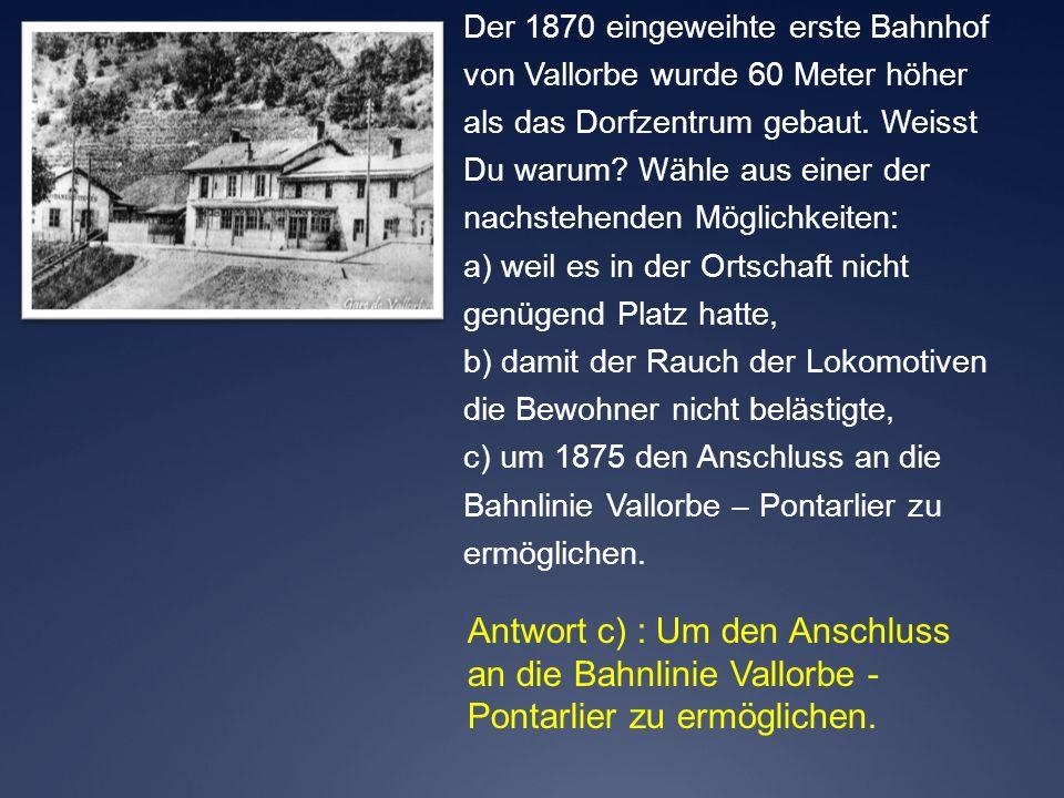 Antwort c) : Um den Anschluss an die Bahnlinie Vallorbe - Pontarlier zu ermöglichen. Der 1870 eingeweihte erste Bahnhof von Vallorbe wurde 60 Meter hö
