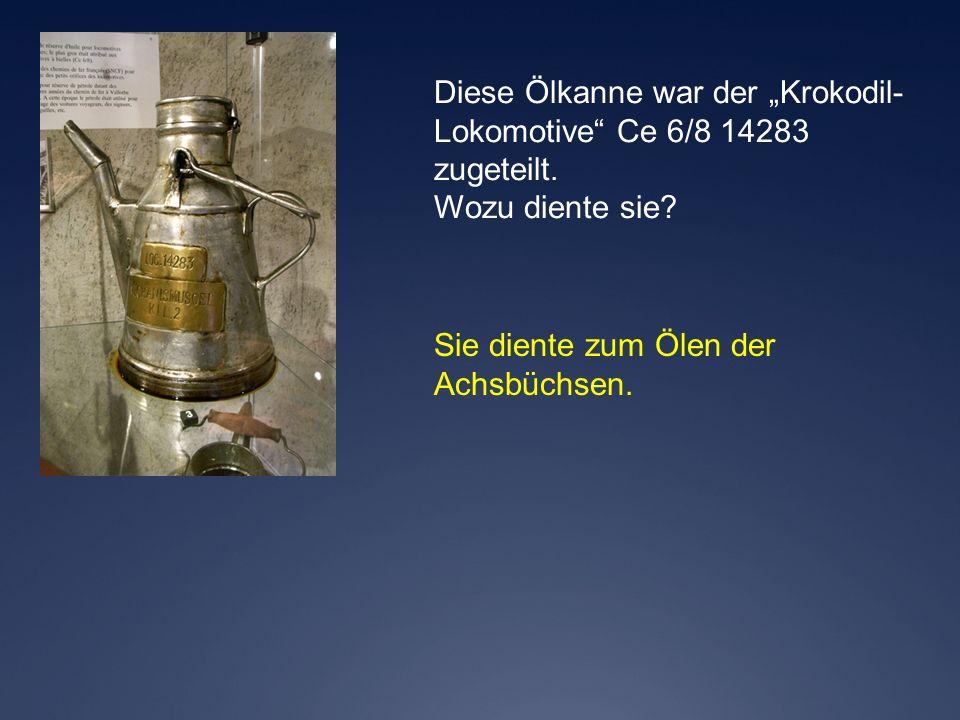Sie diente zum Ölen der Achsbüchsen. Diese Ölkanne war der Krokodil- Lokomotive Ce 6/8 14283 zugeteilt. Wozu diente sie?