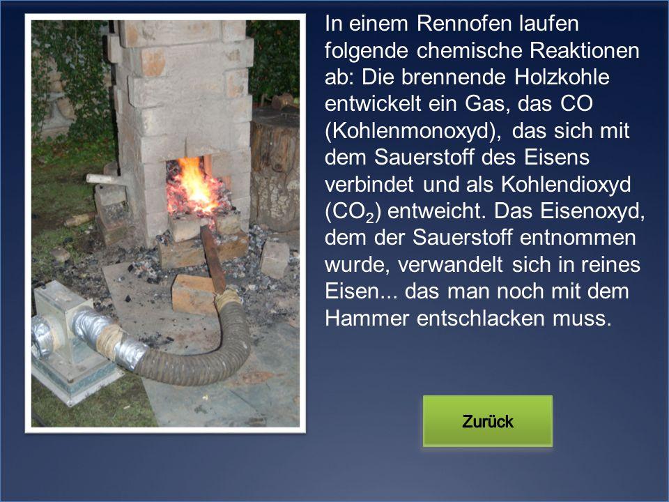 In einem Rennofen laufen folgende chemische Reaktionen ab: Die brennende Holzkohle entwickelt ein Gas, das CO (Kohlenmonoxyd), das sich mit dem Sauers