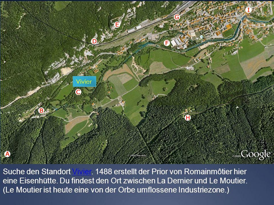 Vivier Suche den Standort Vivier. 1488 erstellt der Prior von Romainmôtier hierVivier eine Eisenhütte. Du findest den Ort zwischen La Dernier und Le M