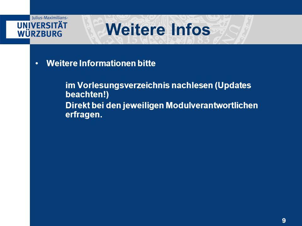 9 Weitere Infos Weitere Informationen bitte im Vorlesungsverzeichnis nachlesen (Updates beachten!) Direkt bei den jeweiligen Modulverantwortlichen erfragen.