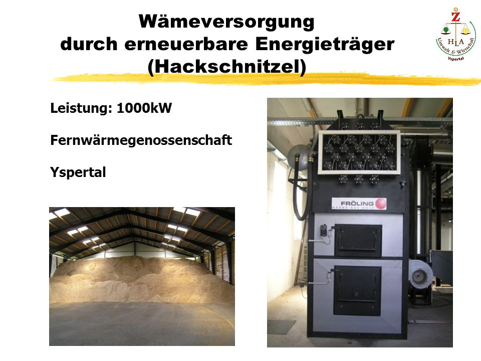 Wämeversorgung durch erneuerbare Energieträger (Hackschnitzel) Leistung: 1000kW Fernwärmegenossenschaft Yspertal
