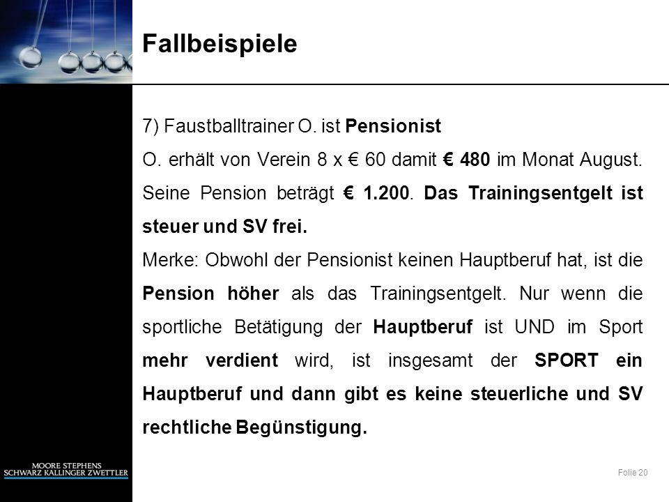 Folie 20 Fallbeispiele 7) Faustballtrainer O. ist Pensionist O. erhält von Verein 8 x 60 damit 480 im Monat August. Seine Pension beträgt 1.200. Das T