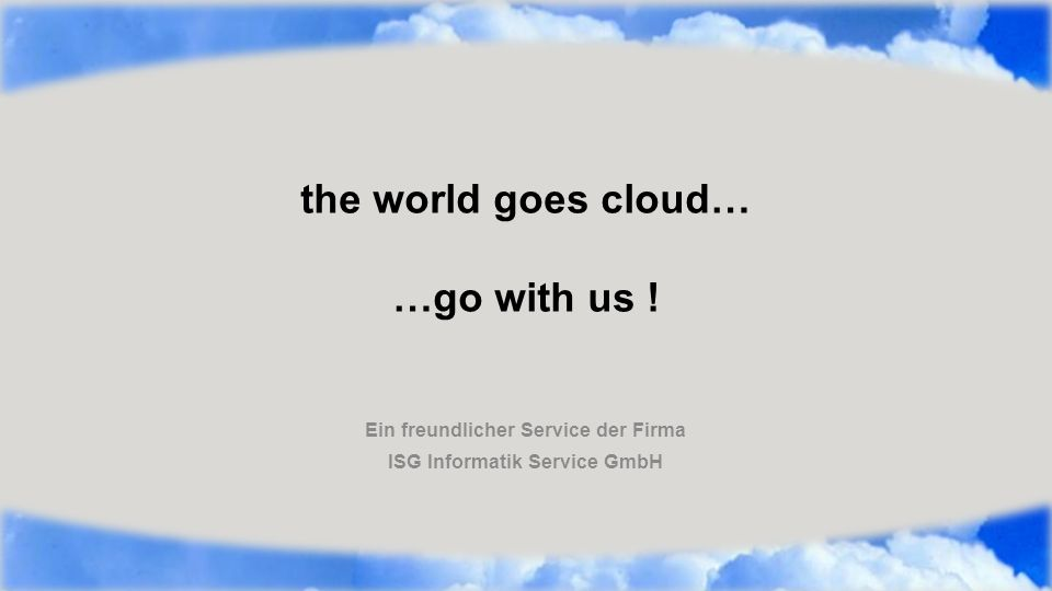 the world goes cloud… …go with us ! Ein freundlicher Service der Firma ISG Informatik Service GmbH