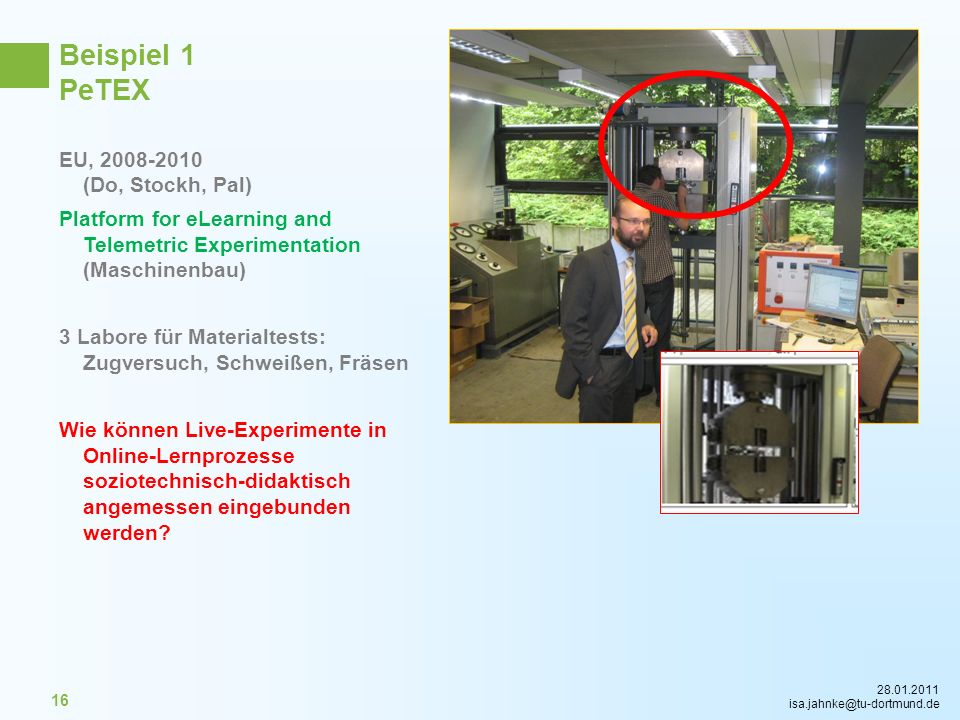 28.01.2011 isa.jahnke@tu-dortmund.de 16 Beispiel 1 PeTEX EU, 2008-2010 (Do, Stockh, Pal) Platform for eLearning and Telemetric Experimentation (Maschi
