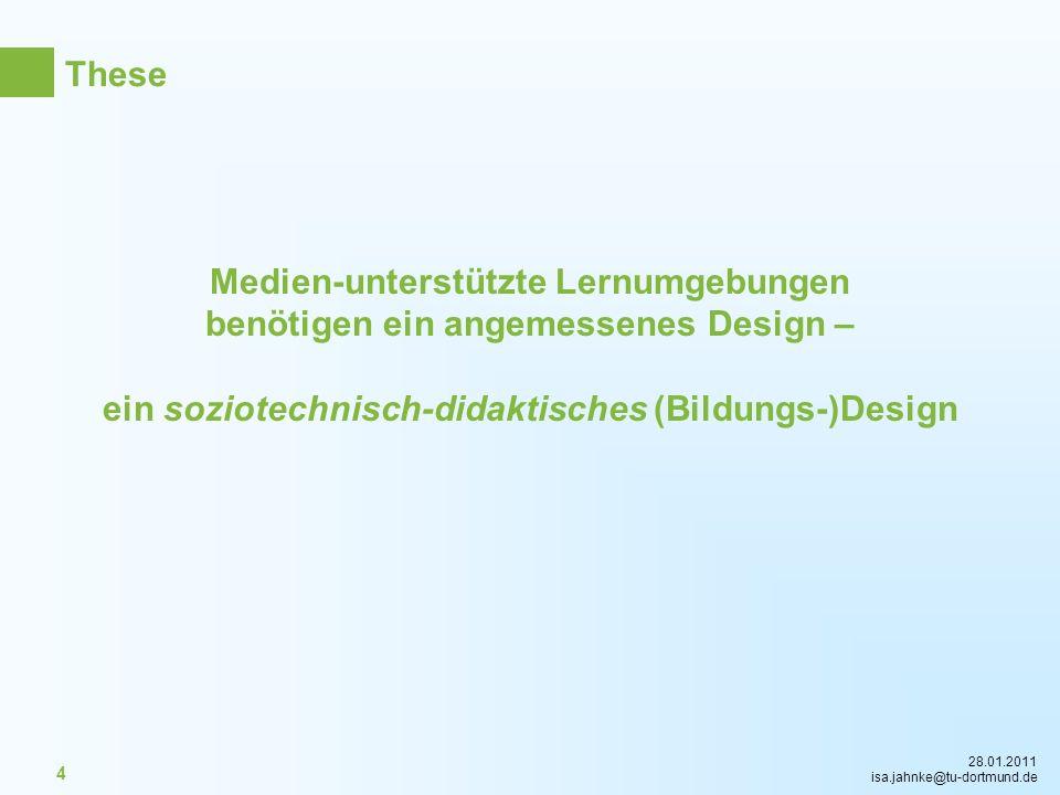 28.01.2011 isa.jahnke@tu-dortmund.de 4 Medien-unterstützte Lernumgebungen benötigen ein angemessenes Design – ein soziotechnisch-didaktisches (Bildung