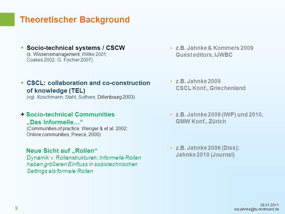 28.01.2011 isa.jahnke@tu-dortmund.de 9 Theoretischer Background Socio-technical systems / CSCW (s. Wissensmanagement, Willke 2001; Coakes 2002; G. Fis