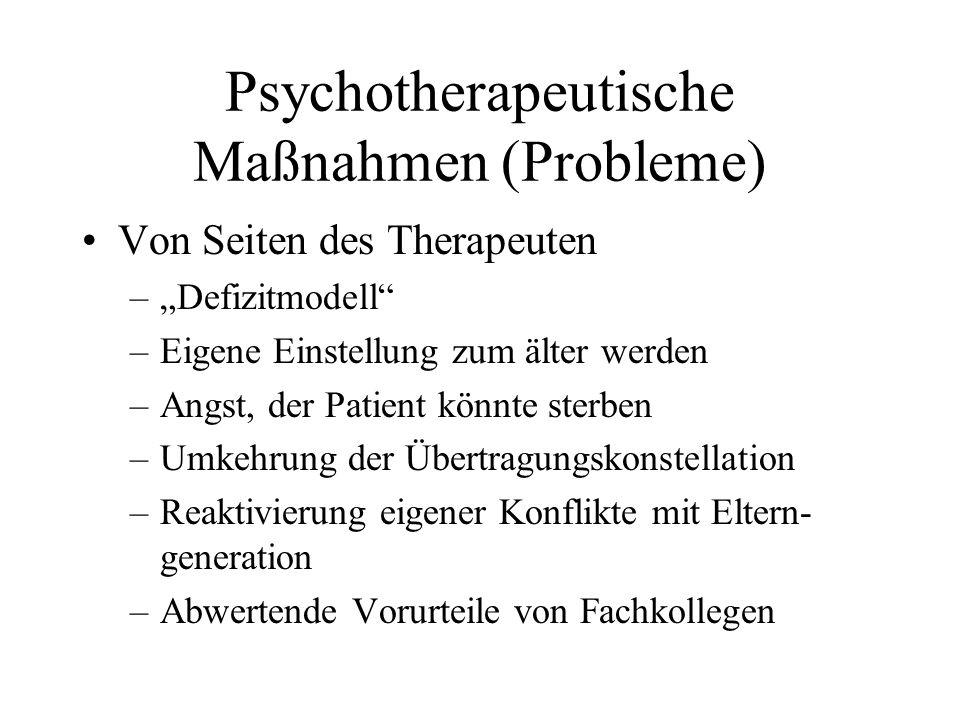 Psychotherapeutische Maßnahmen (Probleme) Von Seiten des Therapeuten –Defizitmodell –Eigene Einstellung zum älter werden –Angst, der Patient könnte st