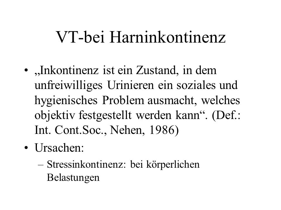 VT-bei Harninkontinenz Inkontinenz ist ein Zustand, in dem unfreiwilliges Urinieren ein soziales und hygienisches Problem ausmacht, welches objektiv f