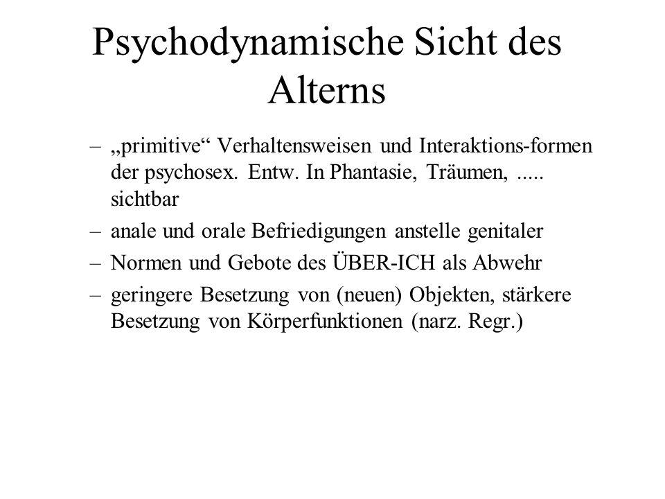 Psychodynamische Sicht des Alterns –primitive Verhaltensweisen und Interaktions-formen der psychosex. Entw. In Phantasie, Träumen,..... sichtbar –anal