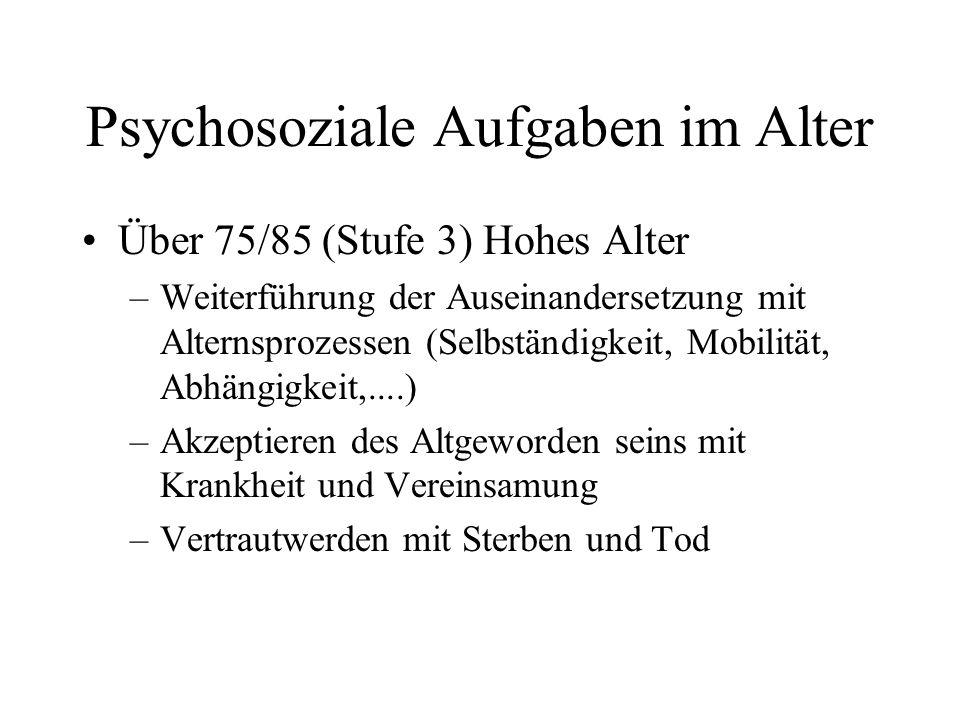 Psychosoziale Aufgaben im Alter Über 75/85 (Stufe 3) Hohes Alter –Weiterführung der Auseinandersetzung mit Alternsprozessen (Selbständigkeit, Mobilitä