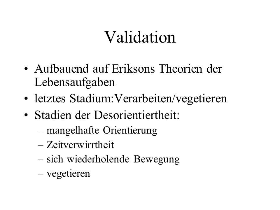 Validation Aufbauend auf Eriksons Theorien der Lebensaufgaben letztes Stadium:Verarbeiten/vegetieren Stadien der Desorientiertheit: –mangelhafte Orien