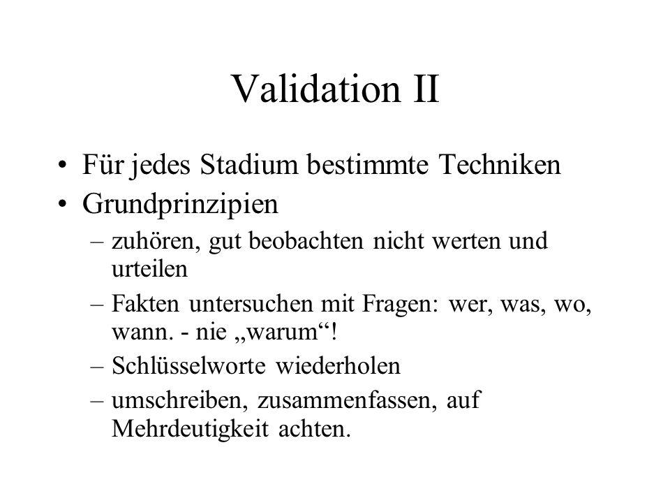 Validation II Für jedes Stadium bestimmte Techniken Grundprinzipien –zuhören, gut beobachten nicht werten und urteilen –Fakten untersuchen mit Fragen: