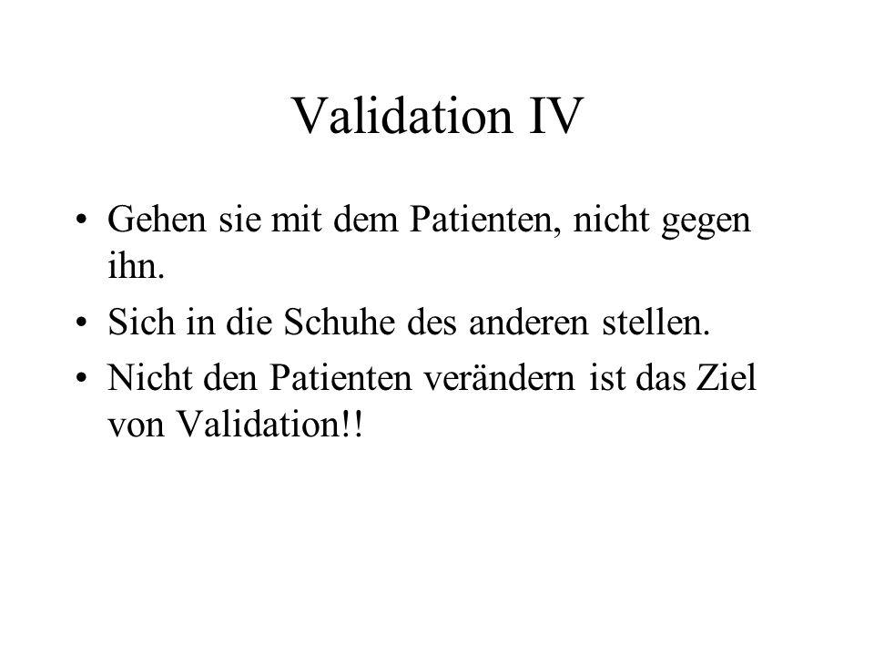 Validation IV Gehen sie mit dem Patienten, nicht gegen ihn. Sich in die Schuhe des anderen stellen. Nicht den Patienten verändern ist das Ziel von Val