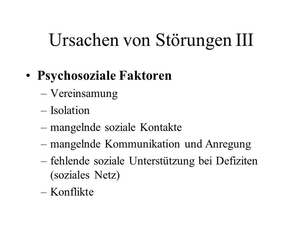 Ursachen von Störungen III Psychosoziale Faktoren –Vereinsamung –Isolation –mangelnde soziale Kontakte –mangelnde Kommunikation und Anregung –fehlende