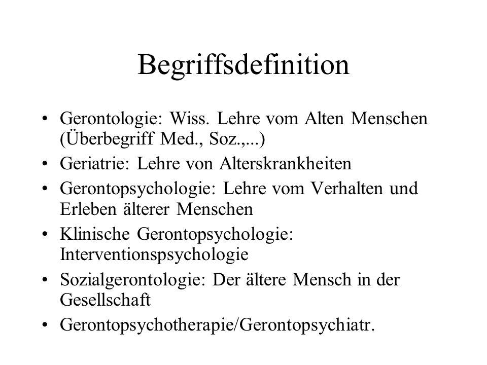 Begriffsdefinition Gerontologie: Wiss. Lehre vom Alten Menschen (Überbegriff Med., Soz.,...) Geriatrie: Lehre von Alterskrankheiten Gerontopsychologie