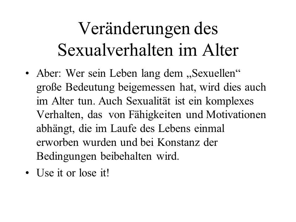Veränderungen des Sexualverhalten im Alter Aber: Wer sein Leben lang dem Sexuellen große Bedeutung beigemessen hat, wird dies auch im Alter tun. Auch