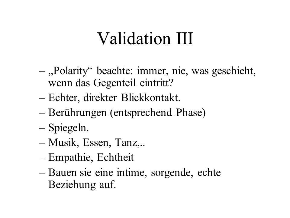 Validation III –Polarity beachte: immer, nie, was geschieht, wenn das Gegenteil eintritt? –Echter, direkter Blickkontakt. –Berührungen (entsprechend P