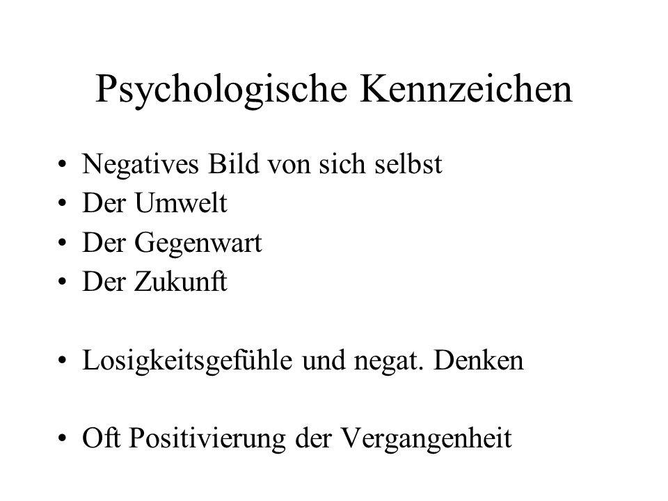 Psychologische Kennzeichen Negatives Bild von sich selbst Der Umwelt Der Gegenwart Der Zukunft Losigkeitsgefühle und negat. Denken Oft Positivierung d