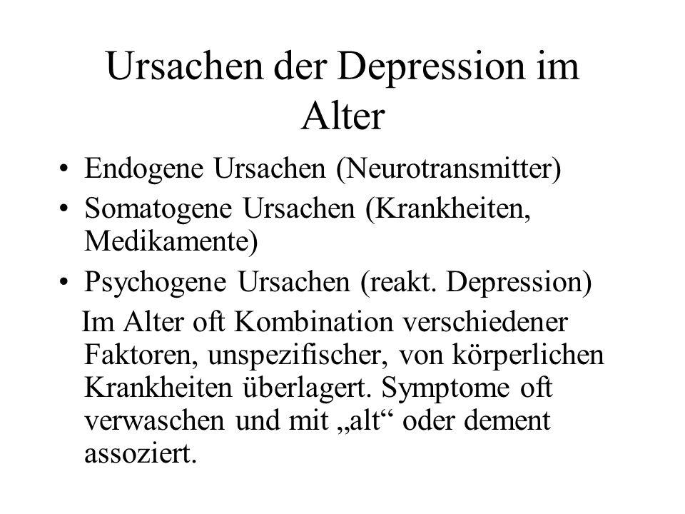 Ursachen der Depression im Alter Endogene Ursachen (Neurotransmitter) Somatogene Ursachen (Krankheiten, Medikamente) Psychogene Ursachen (reakt. Depre